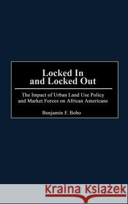 Locked In and Locked Out : The Impact of Urban Land Use Policy and Market Forces on African Americans Benjamin F. Bobo 9780275967543
