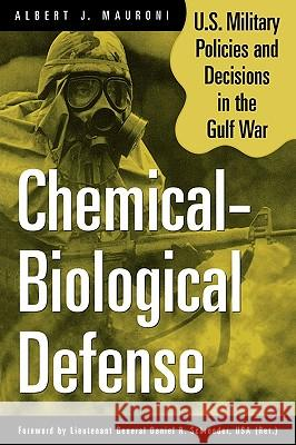 Chemical-Biological Defense: U.S. Military Policies and Decisions in the Gulf War Albert J. Mauroni Daniel R. Schroeder 9780275967659