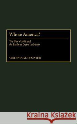 Whose America?: The War of 1898 and the Battles to Define the Nation Virginia M. Bouvier Virginia Marie Bouvier 9780275967949