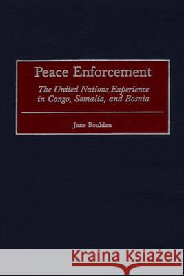 Peace Enforcement : The United Nations Experience in Congo, Somalia, and Bosnia Jane Boulden 9780275969066