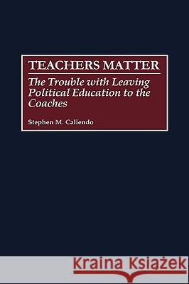 Teachers Matter: The Trouble with Leaving Political Education to the Coaches Stephen M. Caliendo 9780275969073