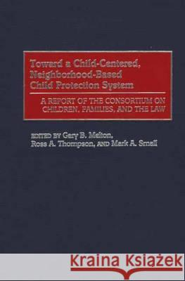 Toward a Child-Centered, Neighborhood-Based Child Protection System: A Report of the Consortium on Children, Families, and the Law Gary B. Melton Ross A. Thompson Mark A. Small 9780275969103