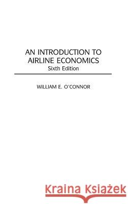 An Introduction to Airline Economics, 6th Edition William E. O'Connor 9780275969110