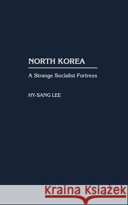 North Korea: A Strange Socialist Fortress Hy-Sang Lee 9780275969172