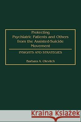 Protecting Psychiatric Patients and Others from the Assisted-Suicide Movement : Insights and Strategies Barbara A. Olevitch Albert Ellis N. Gregory Hamilton 9780275969578