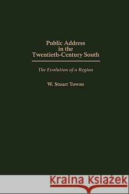 Public Address in the Twentieth-Century South: The Evolution of a Region W. Stuart Towns 9780275969707