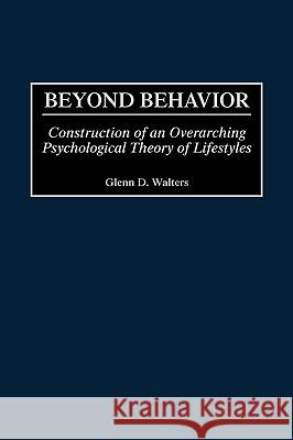 Beyond Behavior: Construction of an Overarching Psychological Theory of Lifestyles Glenn D. Walters 9780275969929