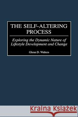 The Self-Altering Process: Exploring the Dynamic Nature of Lifestyle Development and Change Glenn D. Walters 9780275969936