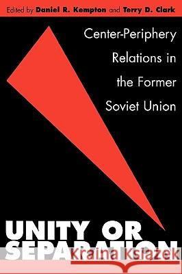 Unity or Separation : Center-Periphery Relations in the Former Soviet Union Daniel R. Kempton Terry D. Clark Daniel R. Kempton 9780275970116