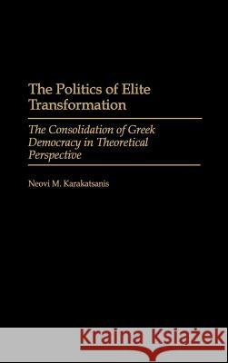The Politics of Elite Transformation: The Consolidation of Greek Democracy in Theoretical Perspective Neovi M. Karakatsanis 9780275970352
