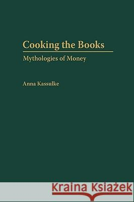 Cooking the Books : Mythologies of Money Anna Kassulke 9780275970475