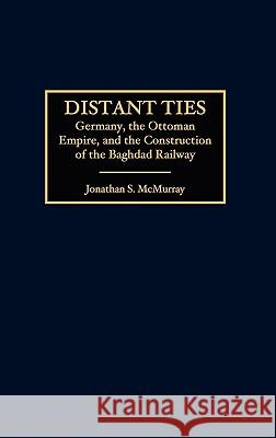 Distant Ties: Germany, the Ottoman Empire, and the Construction of the Baghdad Railway Jonathan S. McMurray 9780275970635