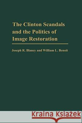The Clinton Scandals and the Politics of Image Restoration Joseph R. Blaney William L. Benoit William L. Benoit 9780275971069