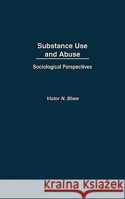 Substance Use and Abuse : Sociological Perspectives Victor N. Shaw 9780275971397