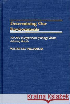 Determining Our Environments : The Role of Department of Energy Citizen Advisory Boards Walter Lee Williams 9780275972073