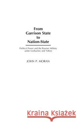 From Garrison State to Nation-State : Political Power and the Russian Military under Gorbachev and Yeltsin John P. Moran 9780275972172