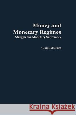 Money and Monetary Regimes : Struggle for Monetary Supremacy George Macesich 9780275972189