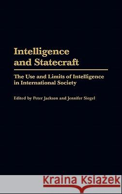 Intelligence and Statecraft : The Use and Limits of Intelligence in International Society Peter Jackson Jennifer Siegel 9780275972950