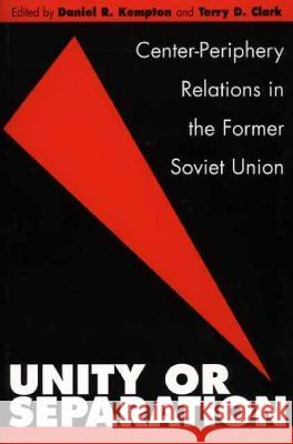 Unity or Separation : Center-Periphery Relations in the Former Soviet Union Daniel R. Kempton Terry D. Clark Daniel R. Kempton 9780275973063