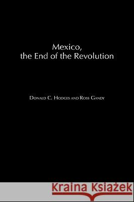 Mexico, the End of the Revolution Donald Clark Hodges Ross Gandy Donald C. Hodges 9780275973308