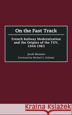 On the Fast Track: French Railway Modernization and the Origins of the Tgv, 1944-1983 Jacob Meunier 9780275973773