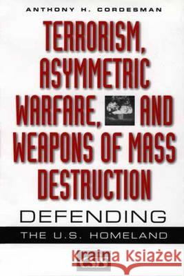 Terrorism, Asymmetric Warfare, and Weapons of Mass Destruction : Defending the U.S. Homeland Anthony H. Cordesman 9780275974275