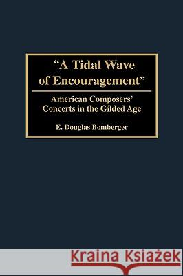 A Tidal Wave of Encouragement : American Composers' Concerts in the Gilded Age E. Douglas Bomberger 9780275974466