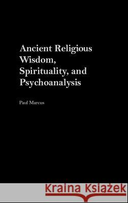 Ancient Religious Wisdom, Spirituality and Psychoanalysis Paul Marcus 9780275974527