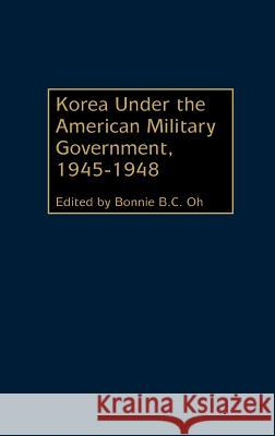 Korea Under the American Military Government, 1945-1948 Bonnie B. C. Oh Bonnie B. C. Oh 9780275974565