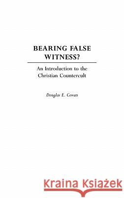 Bearing False Witness?: An Introduction to the Christian Countercult Douglas E. Cowan 9780275974596