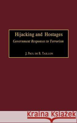 Hijacking and Hostages : Government Responses to Terrorism J. Paul De B. Taillon Ulrich K., General Wegener 9780275974688