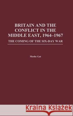 Britain and the Conflict in the Middle East, 1964-1967: The Coming of the Six-Day War Moshe Gat 9780275975142