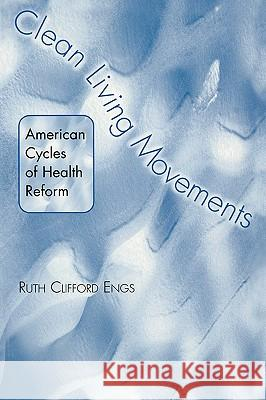 Clean Living Movements : American Cycles of Health Reform Ruth Clifford Engs 9780275975418