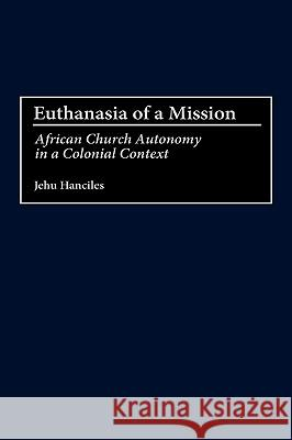 Euthanasia of a Mission : African Church Autonomy in a Colonial Context Jehu Hanciles 9780275975708