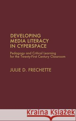 Developing Media Literacy in Cyberspace: Pedagogy and Critical Learning for the Twenty-First-Century Classroom Julie D. Frechette 9780275975784