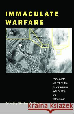 Immaculate Warfare: Participants Reflect on the Air Campaigns Over Kosovo, Afghanistan, and Iraq Stephen D. Wrage 9780275976439