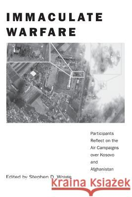 Immaculate Warfare : Participants Reflect on the Air Campaigns over Kosovo, Afghanistan, and Iraq Stephen D. Wrage 9780275976446