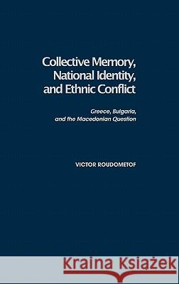 Collective Memory, National Identity, and Ethnic Conflict: Greece, Bulgaria, and the Macedonian Question Victor Roudometof 9780275976484