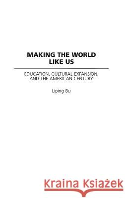 Making the World Like Us: Education, Cultural Expansion, and the American Century Liping Bu 9780275976941