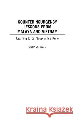 Counterinsurgency Lessons from Malaya and Vietnam: Learning to Eat Soup with a Knife John A. Nagl 9780275976958 Praeger Publishers