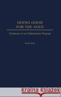 Doing Good for the Aged: Volunteers in an Ombudsman Program Pat M. Keith 9780275976989