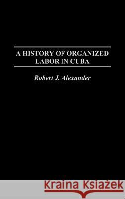 A History of Organized Labor in Cuba Robert Jackson Alexander 9780275977030 Praeger Publishers