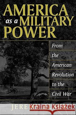 America as a Military Power: From the American Revolution to the Civil War Jeremy Black 9780275977061