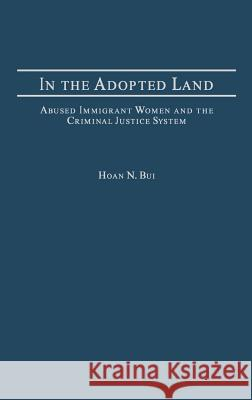 In the Adopted Land: Abused Immigrant Women and the Criminal Justice System Hoan N. Bui 9780275977085