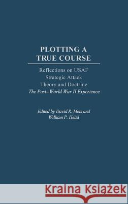 Plotting a True Course: Reflections on USAF Strategic Attack Theory and Doctrine the Post World War II Experience David R. Mets William P. Head 9780275977177