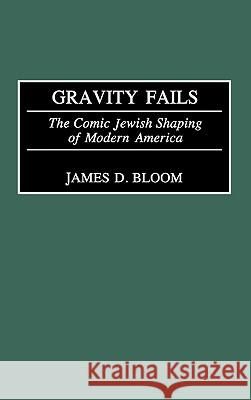 Gravity Fails: The Comic Jewish Shaping of Modern America James D. Bloom 9780275977207