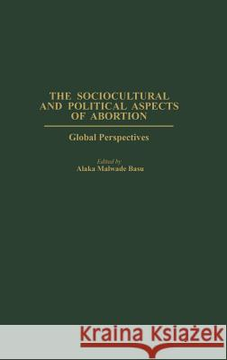The Sociocultural and Political Aspects of Abortion : Global Perspectives Jose M. Magone Alaka Malwade Basu 9780275977283