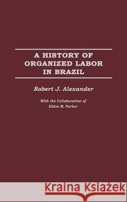 A History of Organized Labor in Brazil Robert Jackson Alexander 9780275977382 Praeger Publishers