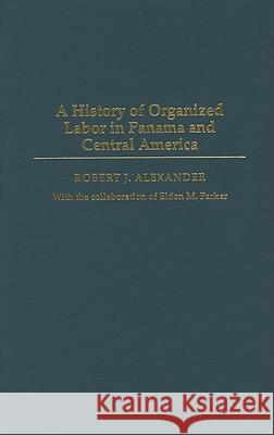 A History of Organized Labor in Panama and Central America Robert Jackson Alexander 9780275977405 Praeger Publishers