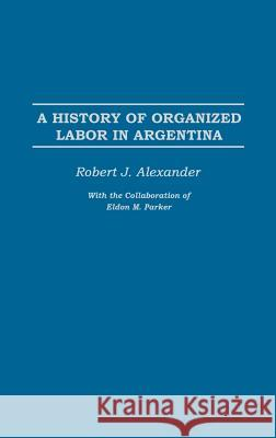 A History of Organized Labor in Argentina Rodney Wallis Robert Jackson Alexander 9780275977429 Praeger Publishers